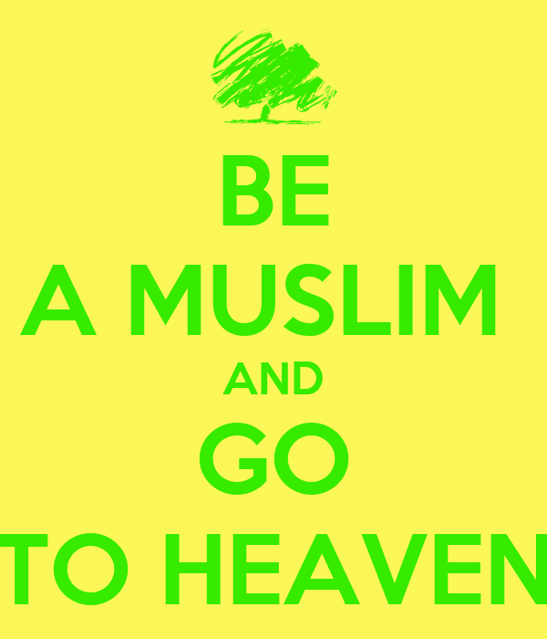BE A MUSLIM  AND GO TO HEAVEN