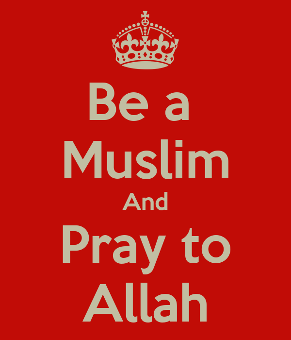 Be a  Muslim And Pray to Allah