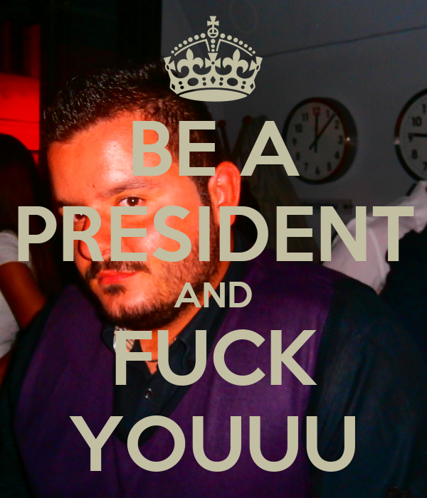 BE A PRESIDENT AND FUCK YOUUU