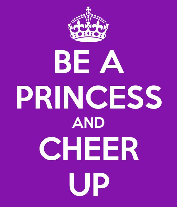 BE A PRINCESS AND CHEER UP