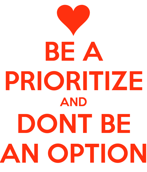BE A PRIORITIZE AND DONT BE AN OPTION