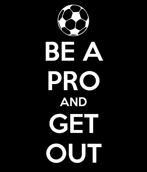 BE A PRO AND GET OUT
