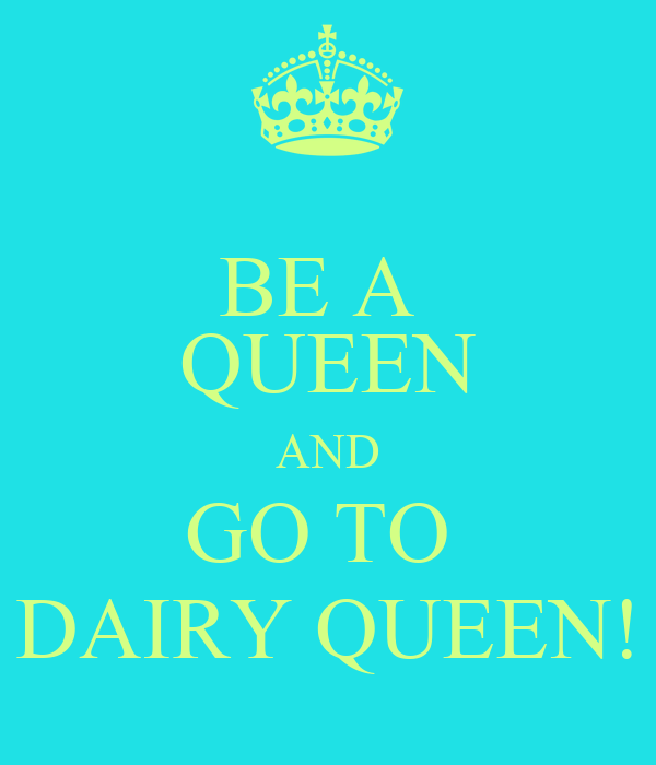 BE A  QUEEN AND GO TO  DAIRY QUEEN!