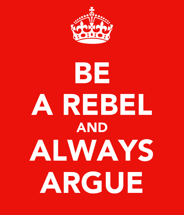 BE A REBEL AND ALWAYS ARGUE