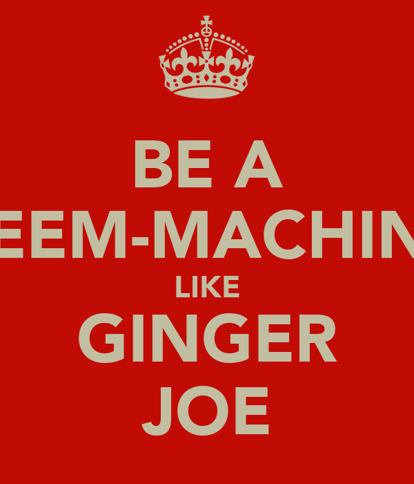 BE A REEM-MACHINE LIKE GINGER JOE