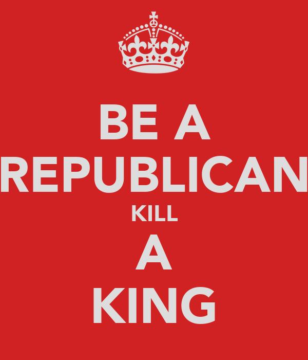 BE A REPUBLICAN KILL A KING