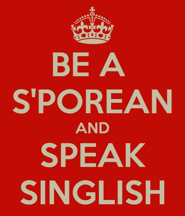 BE A  S'POREAN AND SPEAK SINGLISH