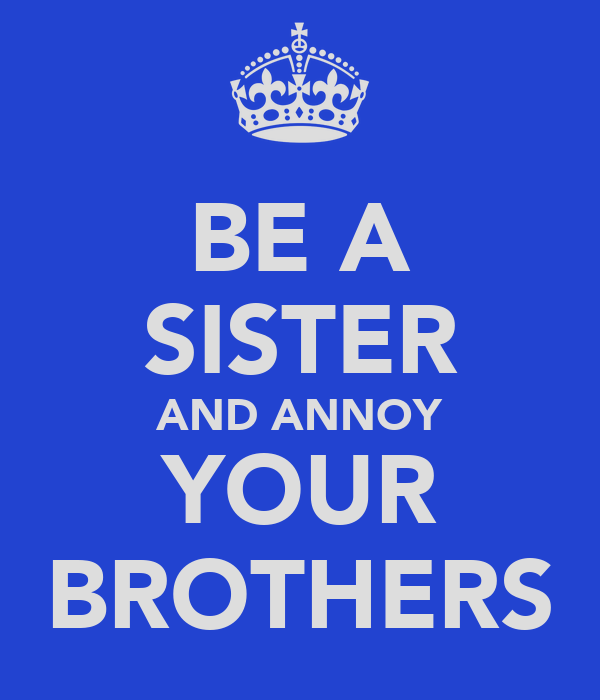 BE A SISTER AND ANNOY YOUR BROTHERS