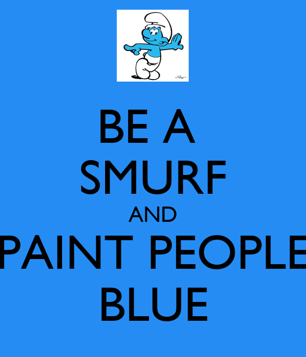 BE A  SMURF AND PAINT PEOPLE BLUE