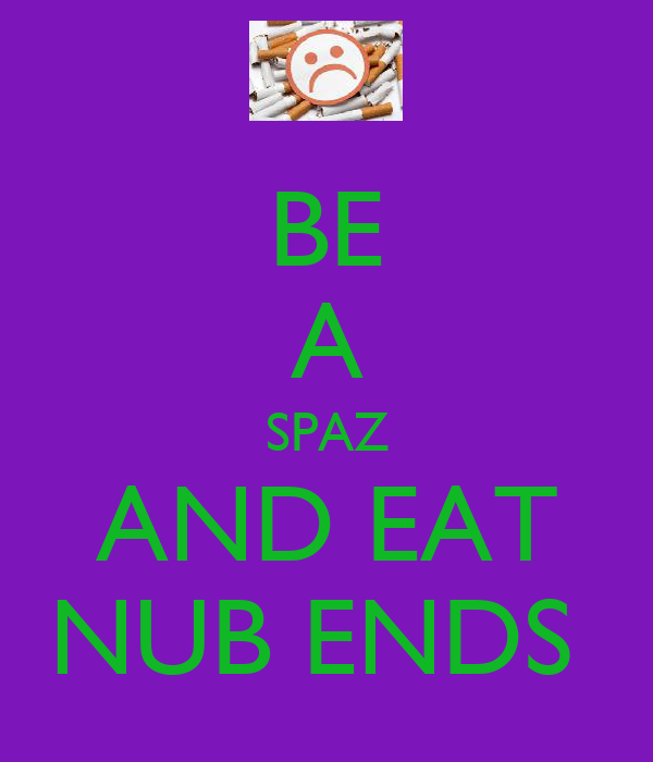 BE A SPAZ AND EAT NUB ENDS
