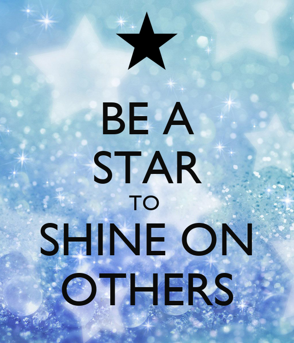 BE A STAR TO  SHINE ON OTHERS