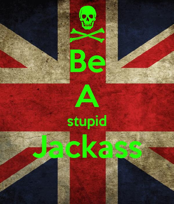 Be A stupid Jackass