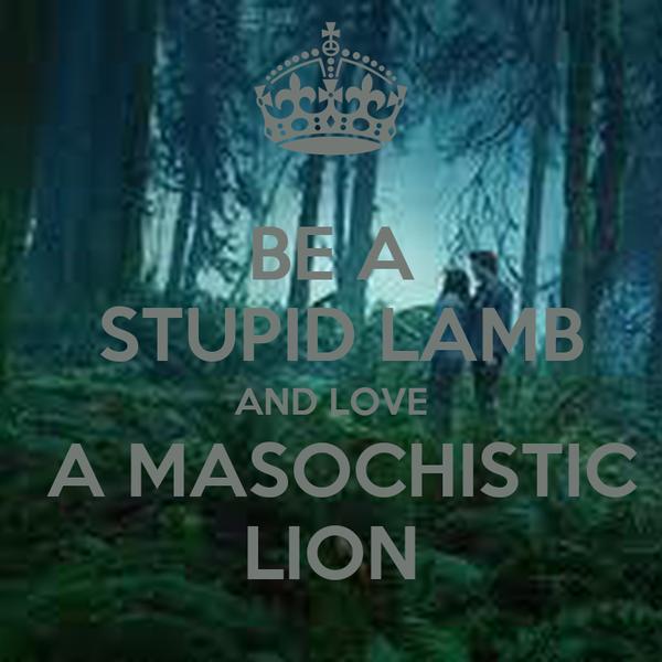 BE A  STUPID LAMB AND LOVE  A MASOCHISTIC LION