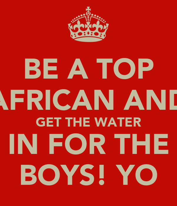 BE A TOP AFRICAN AND GET THE WATER IN FOR THE BOYS! YO