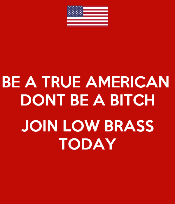 BE A TRUE AMERICAN  DONT BE A BITCH  JOIN LOW BRASS TODAY