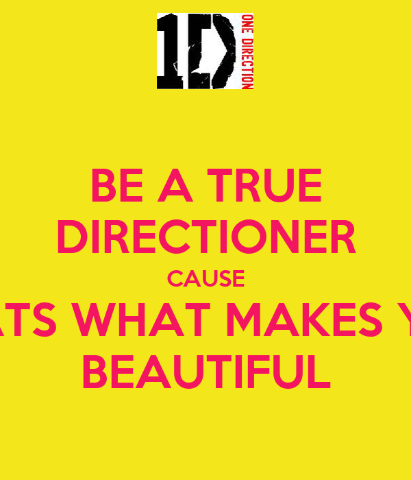 BE A TRUE DIRECTIONER CAUSE THATS WHAT MAKES YOU BEAUTIFUL