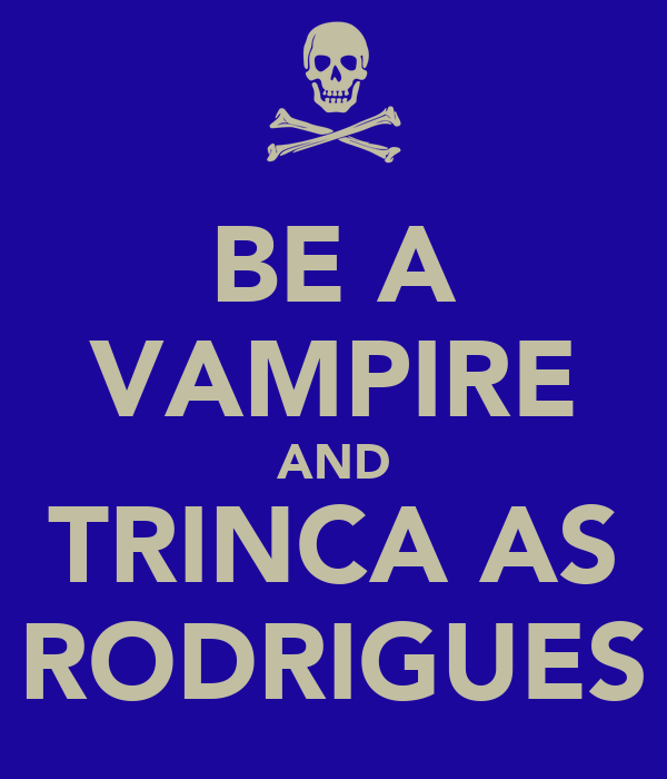 BE A VAMPIRE AND TRINCA AS RODRIGUES
