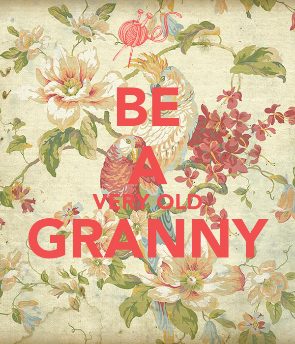BE A VERY OLD GRANNY