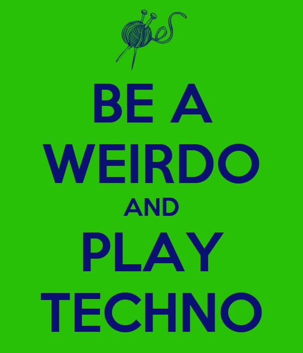 BE A WEIRDO AND PLAY TECHNO