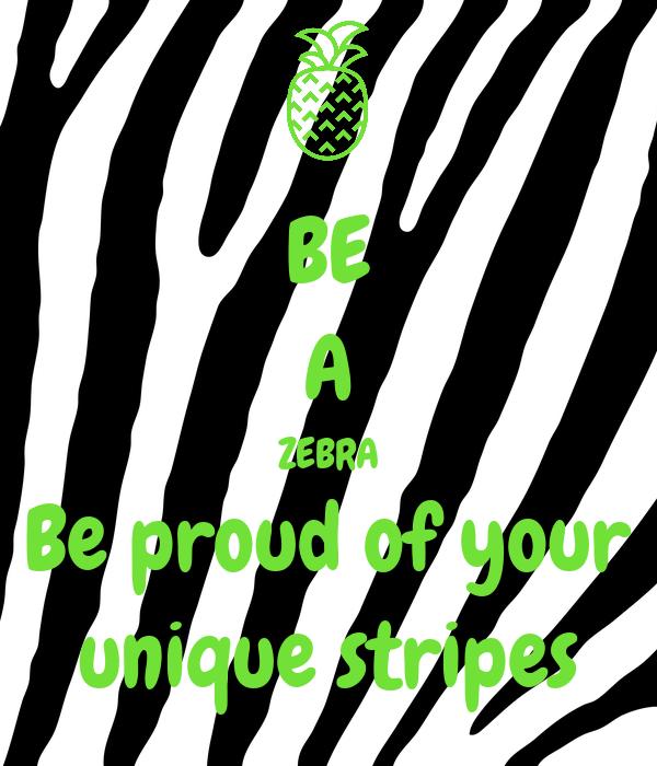 BE A ZEBRA Be proud of your unique stripes