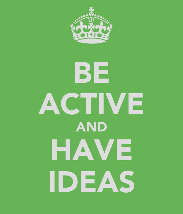 BE ACTIVE AND HAVE IDEAS