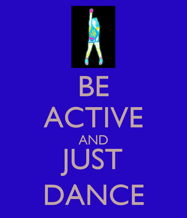 BE ACTIVE AND JUST DANCE