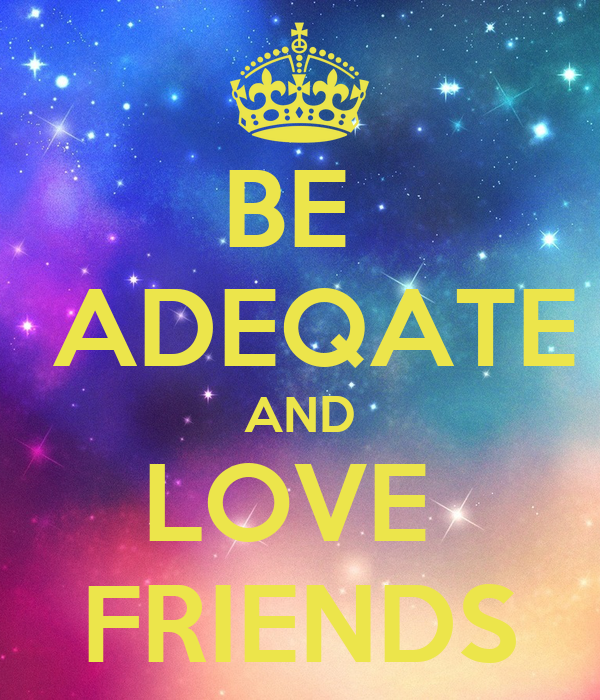 BE   ADEQATE AND LOVE  FRIENDS