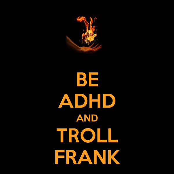 BE ADHD AND TROLL FRANK