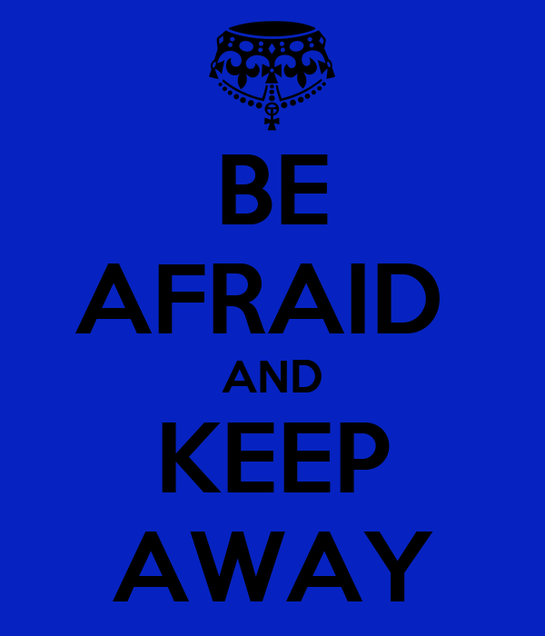 BE AFRAID  AND KEEP AWAY