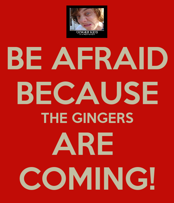 BE AFRAID BECAUSE THE GINGERS ARE  COMING!