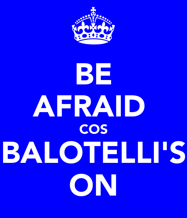 BE AFRAID  COS BALOTELLI'S ON