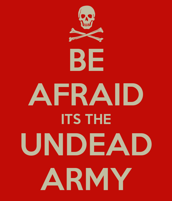 BE AFRAID ITS THE UNDEAD ARMY
