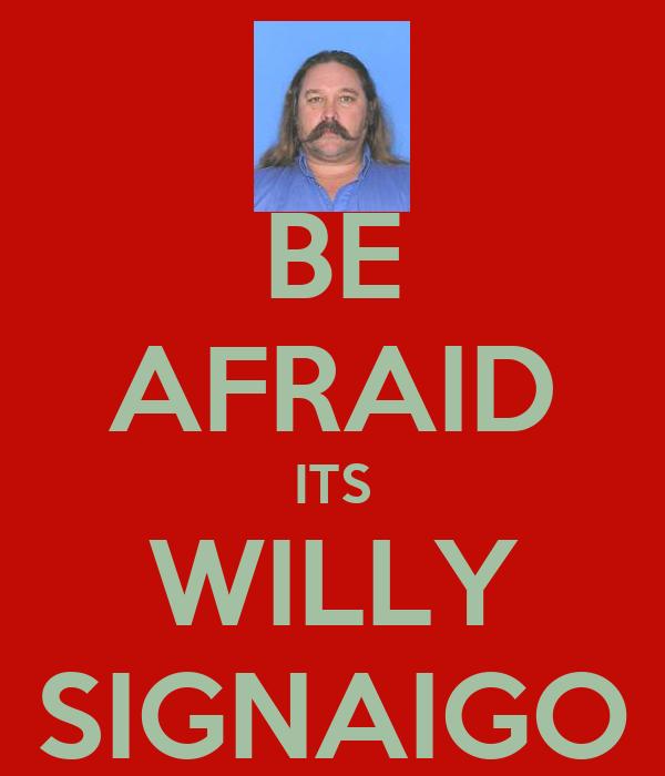 BE AFRAID ITS WILLY SIGNAIGO