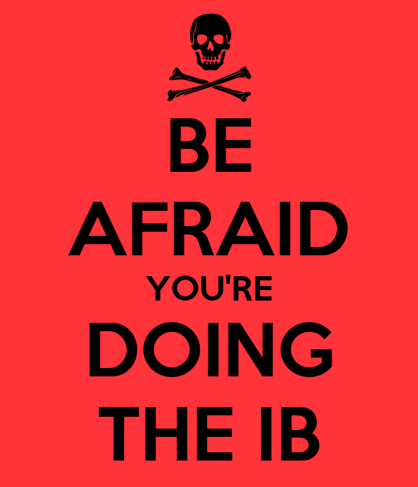 BE AFRAID YOU'RE DOING THE IB