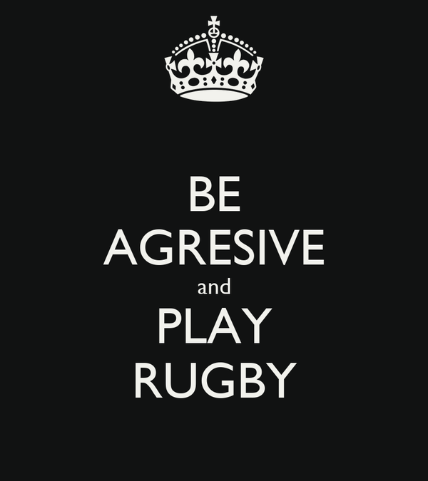 BE AGRESIVE and PLAY RUGBY