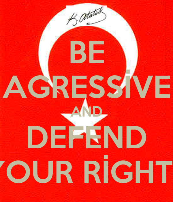 BE AGRESSİVE AND DEFEND YOUR RİGHTS