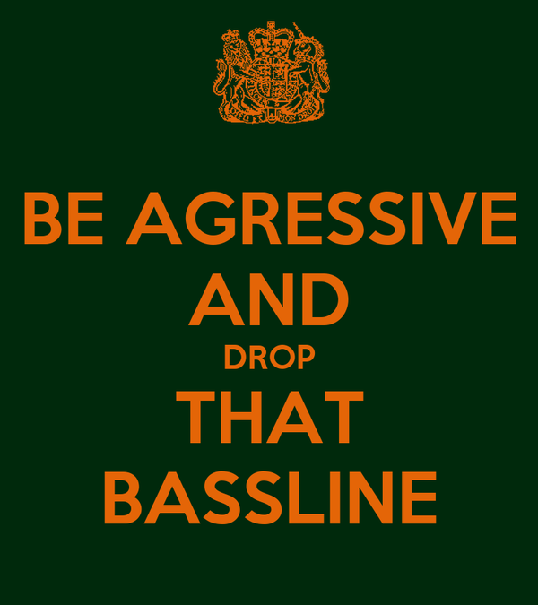 BE AGRESSIVE AND DROP THAT BASSLINE