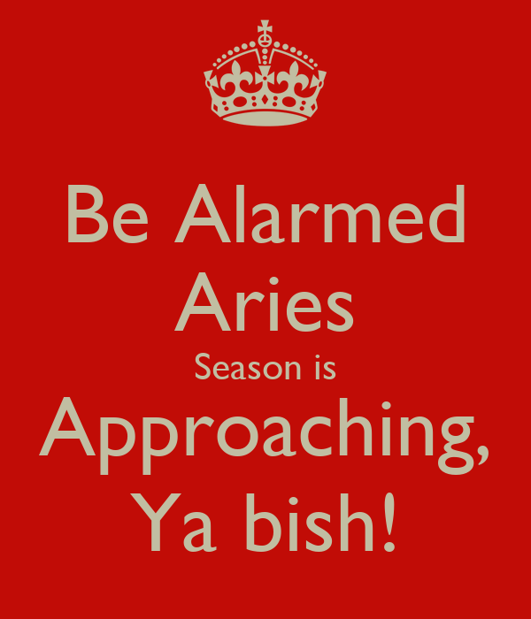 Be Alarmed Aries Season is Approaching, Ya bish!
