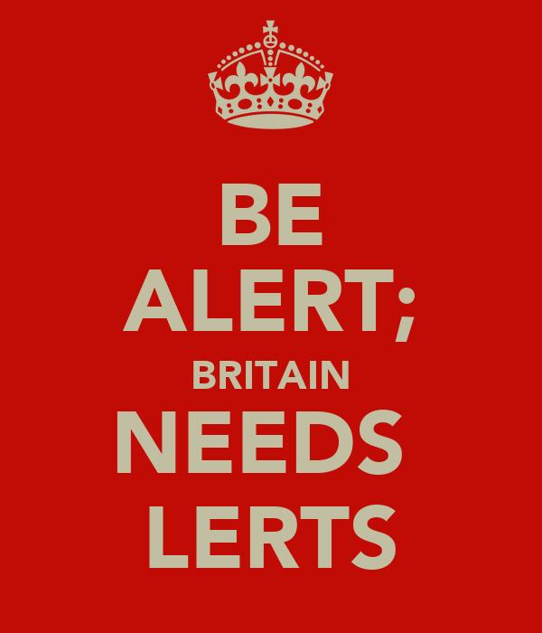 BE ALERT; BRITAIN NEEDS  LERTS