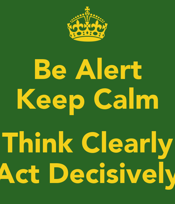 Be Alert Keep Calm  Think Clearly Act Decisively