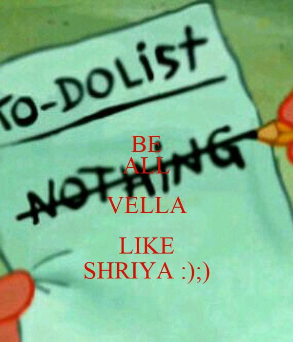 BE ALL VELLA LIKE SHRIYA :);)