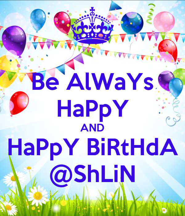 Be AlWaYs HaPpY AND HaPpY BiRtHdA @ShLiN