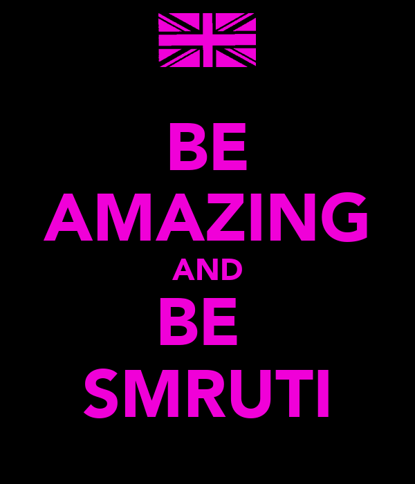 BE AMAZING AND BE  SMRUTI