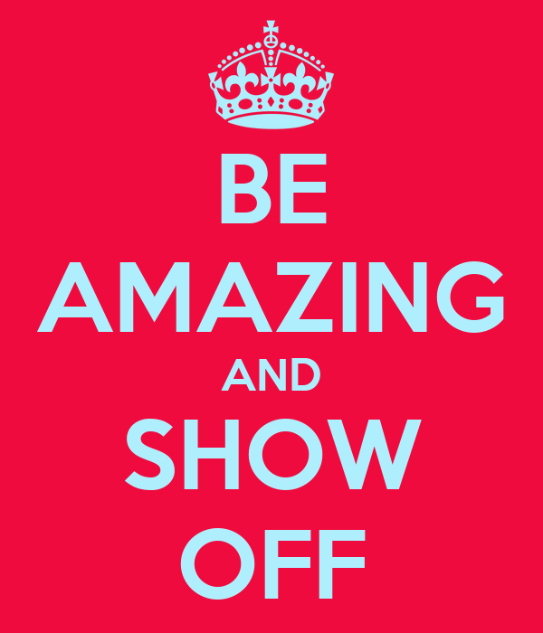 BE AMAZING AND SHOW OFF
