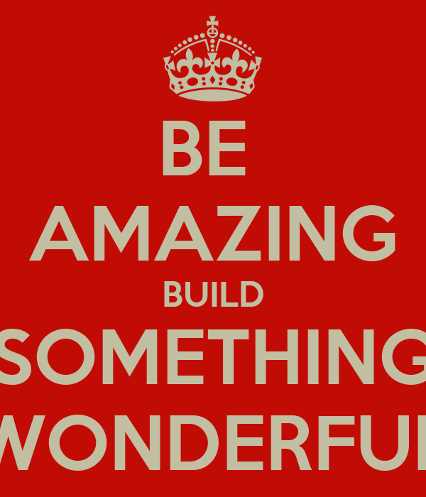 BE  AMAZING BUILD SOMETHING WONDERFUL