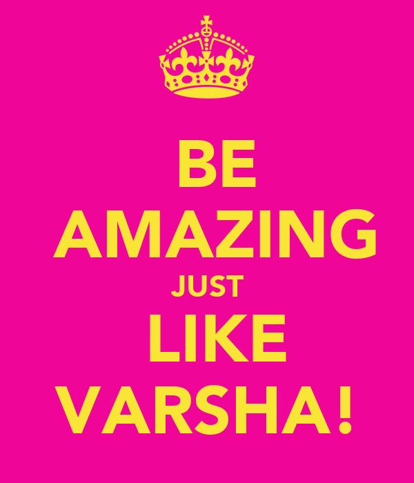 ♡  BE   ♥  AMAZING   ♡  JUST  ♥ ♥  LIKE   ♡  VARSHA!  ♥