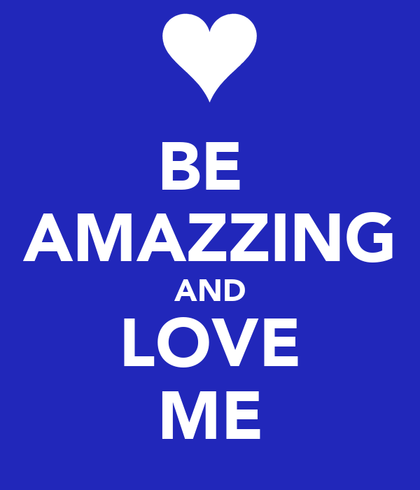 BE  AMAZZING AND LOVE ME