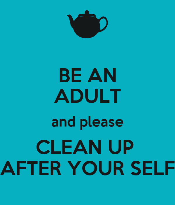 BE AN ADULT and please CLEAN UP  AFTER YOUR SELF