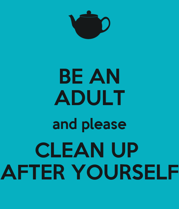 BE AN ADULT and please CLEAN UP  AFTER YOURSELF