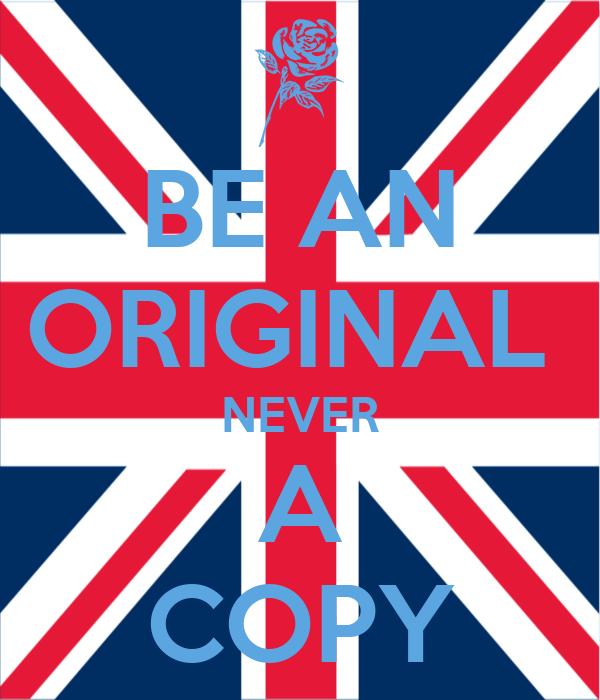 BE AN ORIGINAL  NEVER A COPY